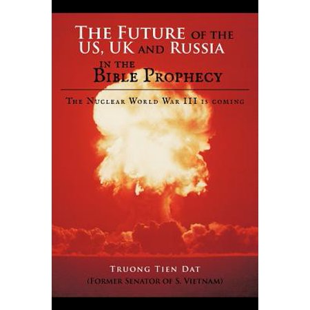 The Future of the Us, UK and Russia in the Bible Prophecy : The Nuclear World War III Is