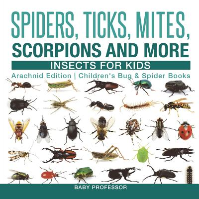 Spiders, Ticks, Mites, Scorpions and More Insects for Kids - Arachnid Edition Children's Bug & Spider Books