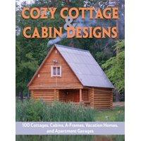 Cozy Cottage & Cabin Designs : 200+ Cottages, Cabins, A-Frames, Vacation Homes, Apartment Garages, Sheds & More