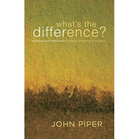 What's The Difference? Manhood And Womanhood Defined According To The Bible - (John Piper Recovering Biblical Manhood And Womanhood)