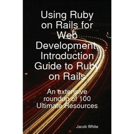Using Ruby on Rails for Web Development, Introduction Guide to Ruby on Rails: An extensive roundup of 100 Ultimate Resources -