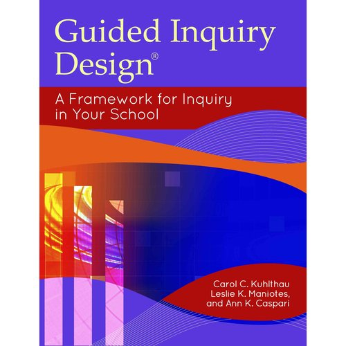 Guided Inquiry Design(r) : A Framework for Inquiry in Your School