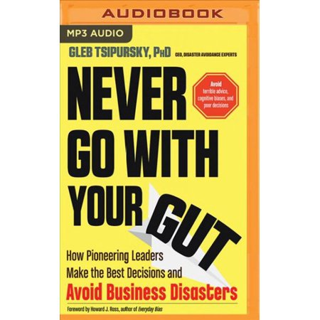 Never Go With Your Gut: How Pioneering Leaders Make The Best Decisions And Avoid Business Disasters Avoid Terrible Advice, Cognitive Biases, And Poor