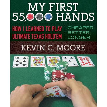 My First 55,000 Hands : How I Learned to Play Ultimate Texas Hold'em: Cheaper, Better,
