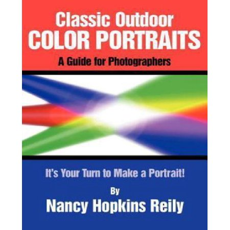 Classic Outdoor Color Portraits: A Guide for Photographers; It's Your Turn to Make a Portrait