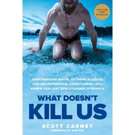 What Doesn't Kill Us : How Freezing Water, Extreme Altitude, and Environmental Conditioning Will Renew  Our Lost Evolutionary