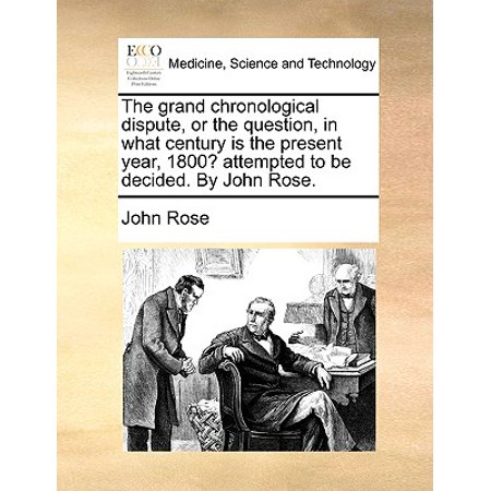 The Grand Chronological Dispute, or the Question, in What Century Is the Present Year, 1800? Attempted to Be Decided. by John Rose.