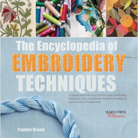 Encyclopedia of Embroidery Techniques, The : A unique visual directory of all the major embroidery techniques, plus inspirational examples of traditional and innovative finished