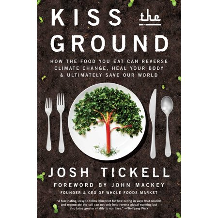 Kiss the Ground : How the Food You Eat Can Reverse Climate Change, Heal Your Body & Ultimately Save Our