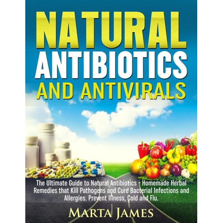 Natural Antibiotics and Antivirals: Homemade Herbal Remedies that Kill Pathogens and Cure Bacterial Infections and Allergies. Prevent Illness, Cold and Flu -