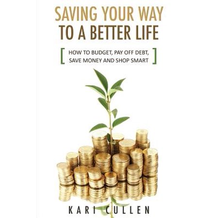 Saving Your Way to a Better Life : How to Budget, Pay Off Debt, Save Money and Shop (Best Way To Pay Off A Home Loan)
