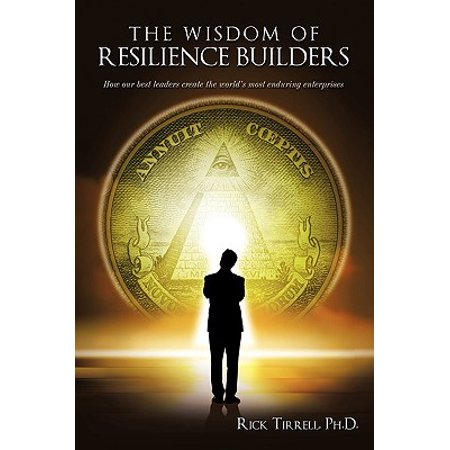 The Wisdom of Resilience Builders : How Our Best Leaders Create the World's Most Enduring