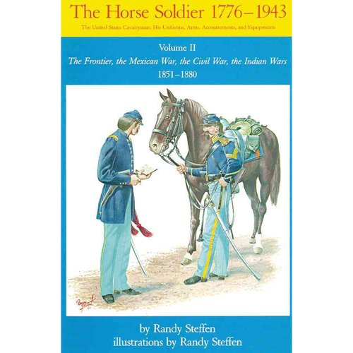 The Horse Soldier 1851-1880: The Frontier, the Mexican War, the Civil War, the Indian Wars