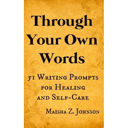 Through Your Own Words : 51 Writing Prompts for Healing and Self-Care