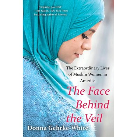 The Face Behind the Veil : The Extraordinary Lives of Muslim Women in