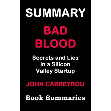 Summary of BAD BLOOD - Secrets and Lies in a Silicon Valley Startup( Based on John Carreyrou's book) -