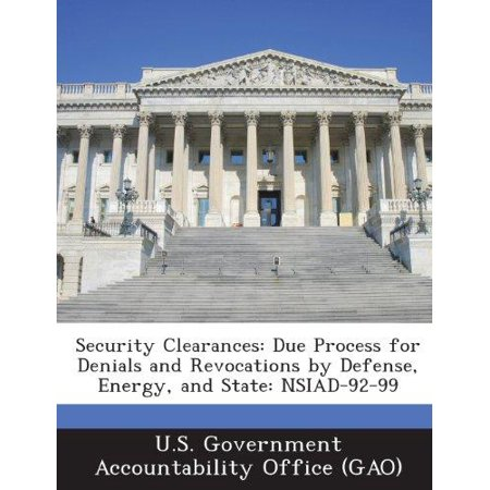 Security Clearances  Due Process For Denials And Revocations By Defense  Energy  And State  Nsiad 92 99