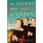 The Sisters Who Would Be Queen : Mary, Katherine, and Lady Jane Grey: A Tudor Tragedy