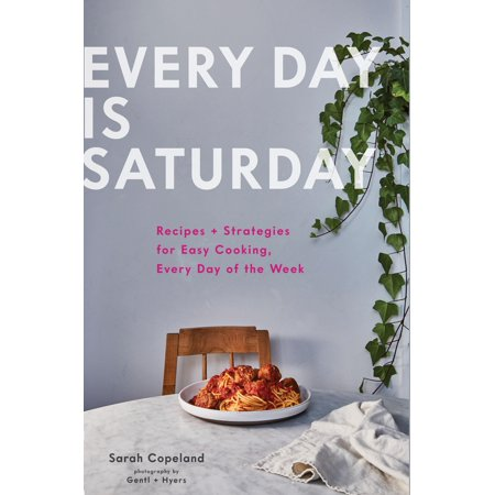 Every Day is Saturday: Recipes + Strategies for Easy Cooking, Every Day of the Week (Easy Cookbooks, Weeknight Cookbook, Easy Dinner (Food Themes For Days Of The Week)