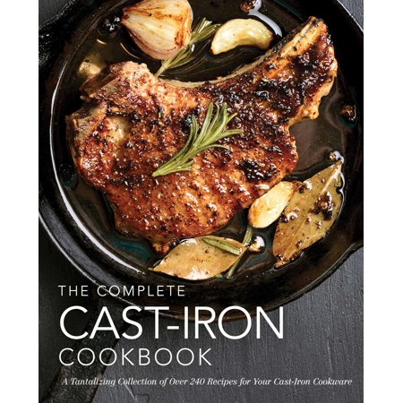 The Complete Cast-Iron Cookbook : More than 300 Delicious Recipes for Your Cast-Iron Collection