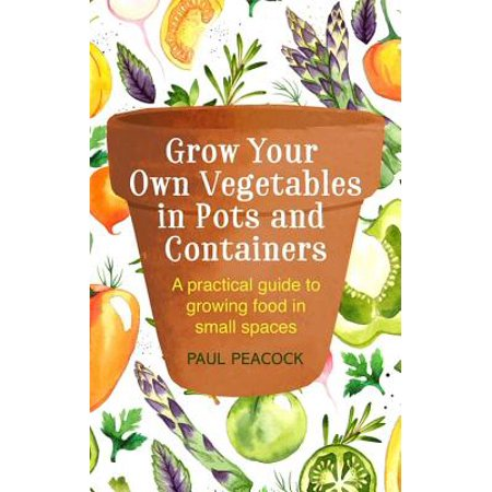 Grow Your Own Vegetables in Pots and Containers : A practical guide to growing food in small