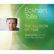 The Illusion of Time : Breaking Free from the Pull of Past and Future