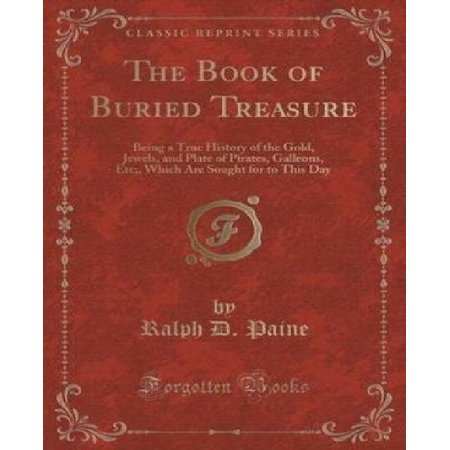 The Book of Buried Treasure: Being a True History of the Gold, Jewels, and Plate of Pirates, Galleons, Etc;, Which Are Sought for to This Day (Clas