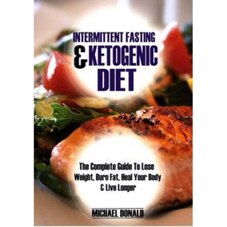 Intermittent Fasting Ketogenic Diet The Complete Guide To Lose Weight Burn Fat Heal Your Body Live Longer Ebook