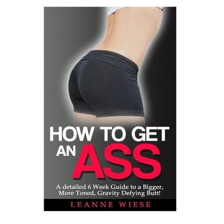 How To Get An Ass  A Detailed 6 Week Guide To A Bigger  More Toned  Gravity Defying Butt