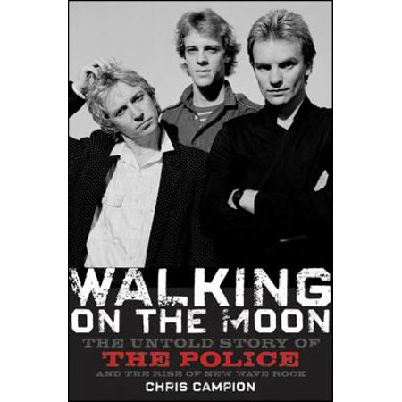 Walking on the Moon : The Untold Story of the Police and the Rise of New Wave Rock