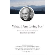 What I Am Living For : Lessons from the Life and Writings of Thomas Merton