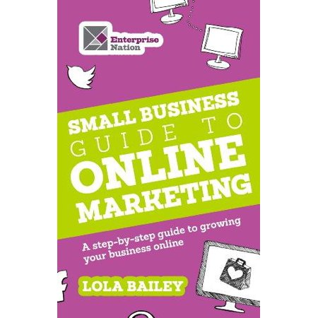 The Small Business Guide To Online Marketing  A Step By Step Guide To Growing Your Business Online