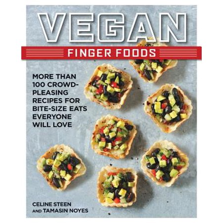 Vegan Finger Foods : More Than 100 Crowd-Pleasing Recipes for Bite-Size Eats Everyone Will Love