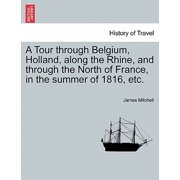 A Tour Through Belgium, Holland, Along the Rhine, and Through the North of France, in the Summer of 1816, Etc.