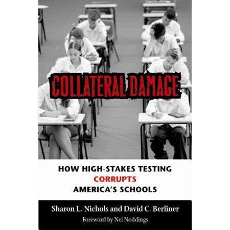 The Collateral Damage Of Testing >> Collateral Damage How High Stakes Testing Corrupts America S