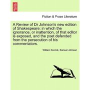 A Review of Dr Johnson's New Edition of Shakespeare; In Which the Ignorance, or Inattention, of That Editor Is Exposed, and the Poet Defended from the Persecution of His Commentators.