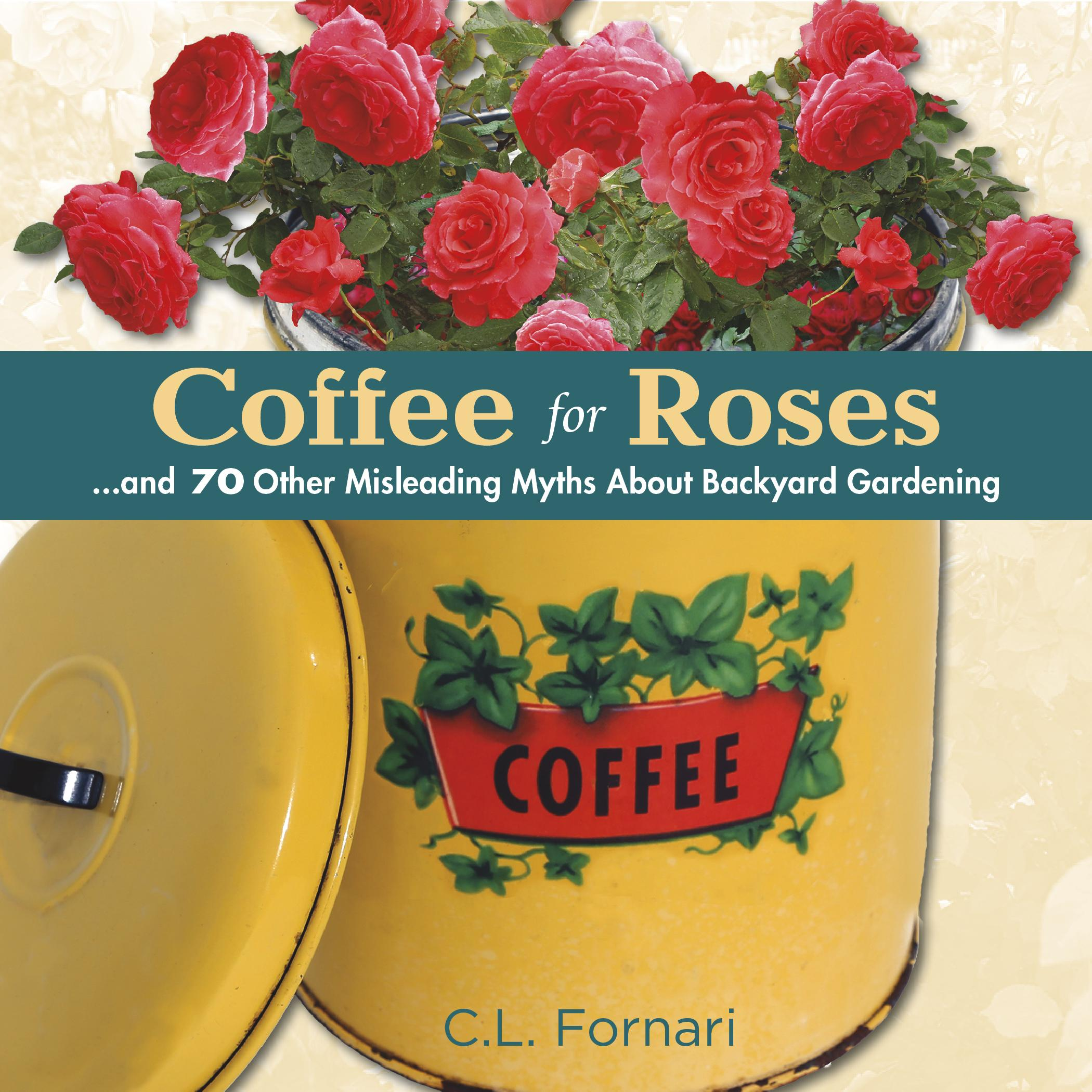 Coffee for Roses : ...and 70 Other Misleading Myths about Backyard Gardening