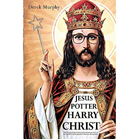 Jesus Potter Harry Christ : The Astonishing Relationship Between Two of the World's Most Popular Literary Characters: A Historical Investigation Into the Mythology and Literature of Jesus Christ and the Religious Symbolism in Rowling's Magical