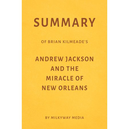 Summary of Brian Kilmeade's Andrew Jackson and the Miracle of New Orleans by Milkyway Media -