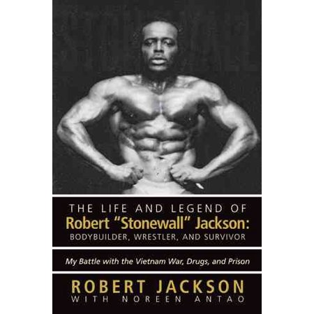The Life and Legend of Robert Stonewall Jackson : Body Builder, Wrestler, and Survivor: My Battle with the Vietnam War, Drugs, and Prison ()