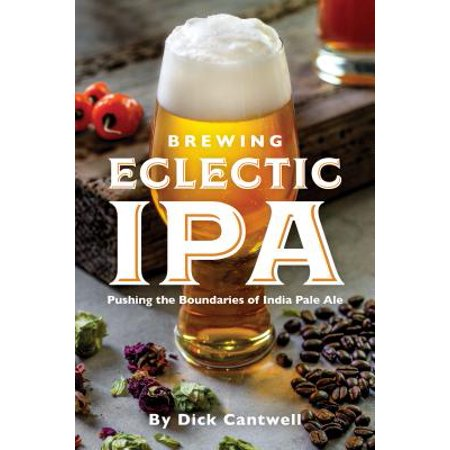 Brewing Eclectic IPA : Pushing the Boundaries of India Pale (Ipa Ale)