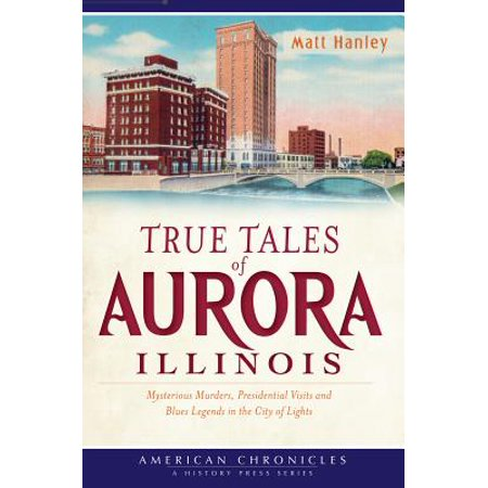 True Tales of Aurora, Illinois : Mysterious Murders, Presidential Visits and Blues Legends in the City of Lights - City Of Aurora Co