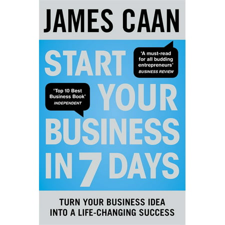 Start Your Business in 7 Days : Turn Your Idea Into a Life-Changing
