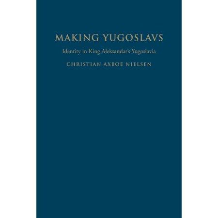 Making Yugoslavs: Identity in King Aleksandar's Yugoslavia