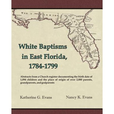 White Baptisms in East Florida,1784-1799 : Abstracts from a Church Register Documenting the Birth Date of 1,094 Children and the Place of Origin of Over 2,000 Parents, Grandparents, and