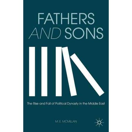 Fathers And Sons  The Rise And Fall Of Political Dynasty In The Middle East