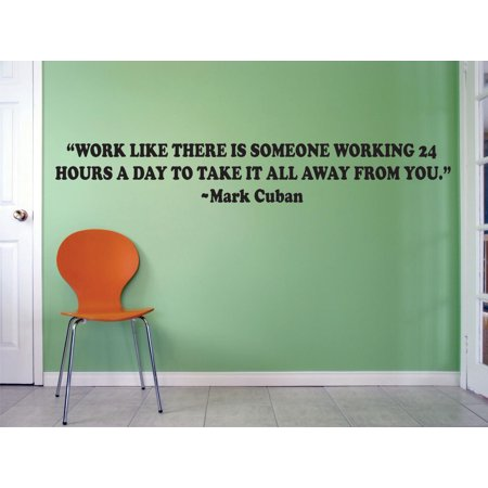 Work Like There Is Someone Working 24 Hours A Day To Take It All Away From You Mark Cuban Quote Life Motivational Inspirational Custom Wall Decal Vinyl Sticker 8 Inches X 30 Inches