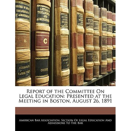 - Report of the Committee on Legal Education : Presented at the Meeting in Boston, August 26, 1891