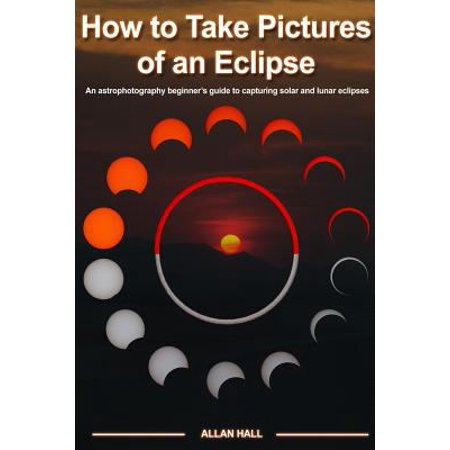 How To Take Pictures Of An Eclipse  An Astrophotography Beginners Guide To Capturing Solar And Lunar Eclipses