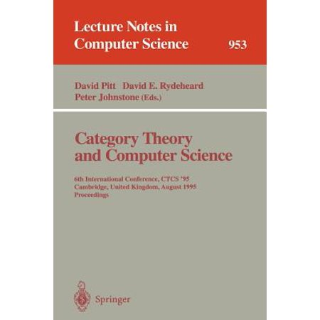 Category Theory and Computer Science : 6th International Conference, Ctcs '95, Cambridge, United Kingdom, August 7 - 11, 1995. Proceedings Category Theory and Computer Science